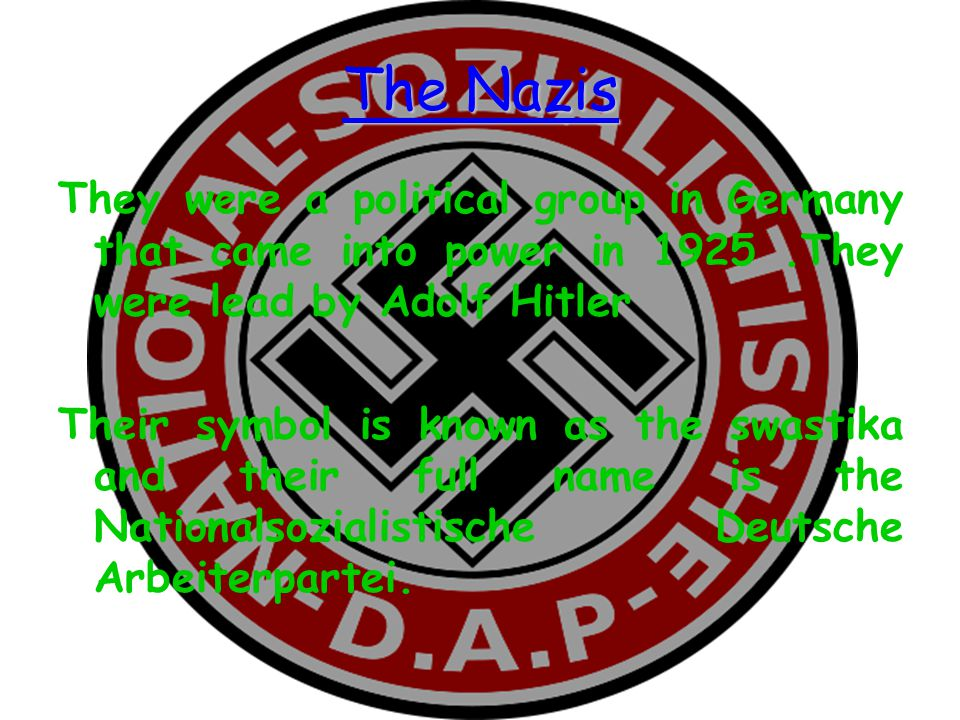 The Nazis They were a political group in Germany that came into power in 1925 .They were lead by Adolf Hitler.