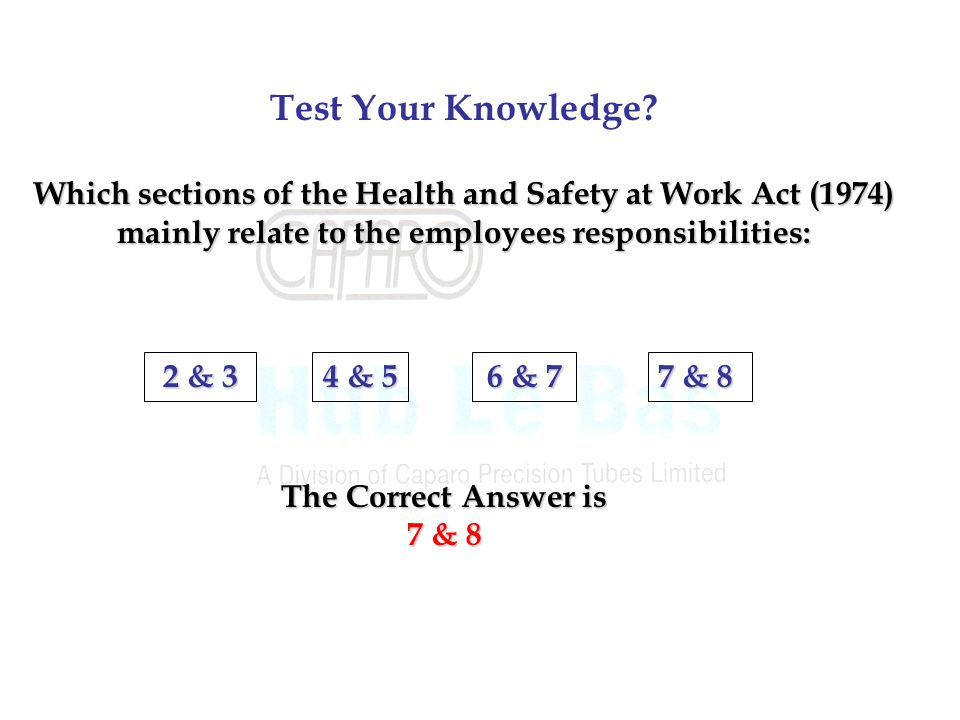 Test Your Knowledge Which sections of the Health and Safety at Work Act (1974) mainly relate to the employees responsibilities: