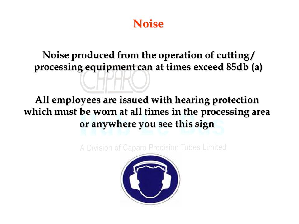 Noise Noise produced from the operation of cutting / processing equipment can at times exceed 85db (a)