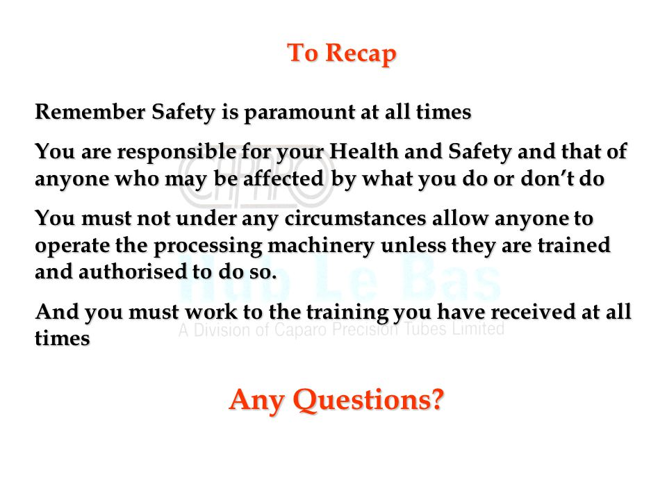 Any Questions To Recap Remember Safety is paramount at all times