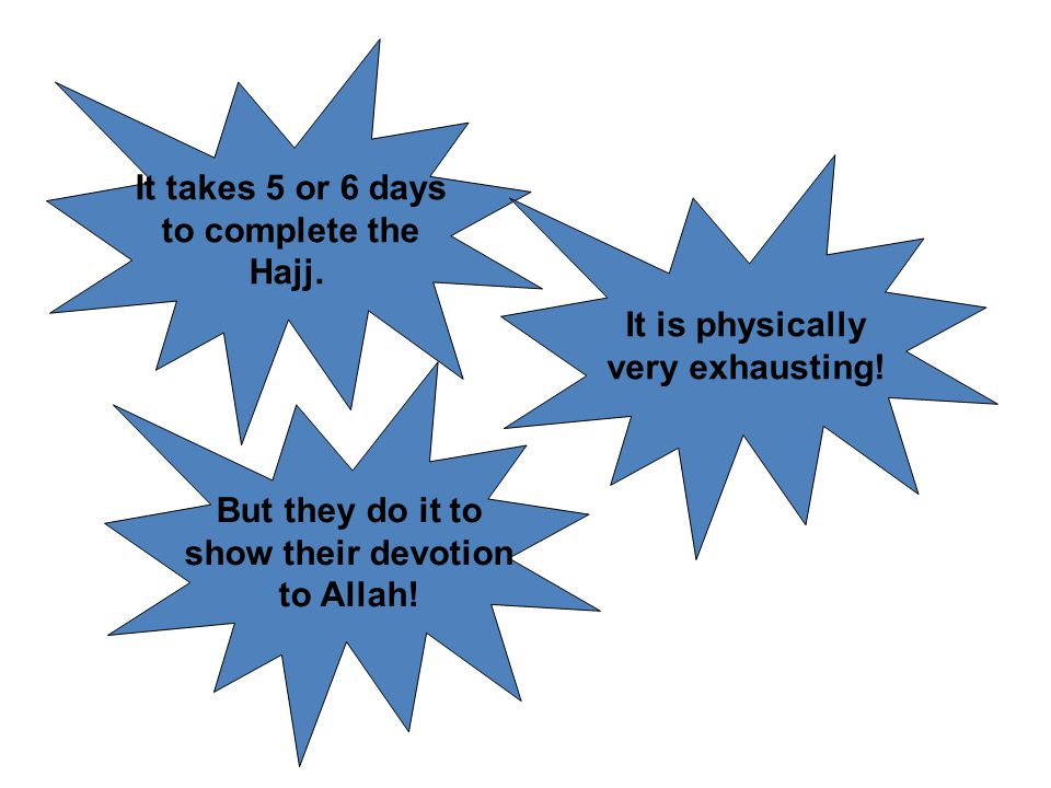 It takes 5 or 6 days to complete the. Hajj. It is physically. very exhausting! But they do it to.