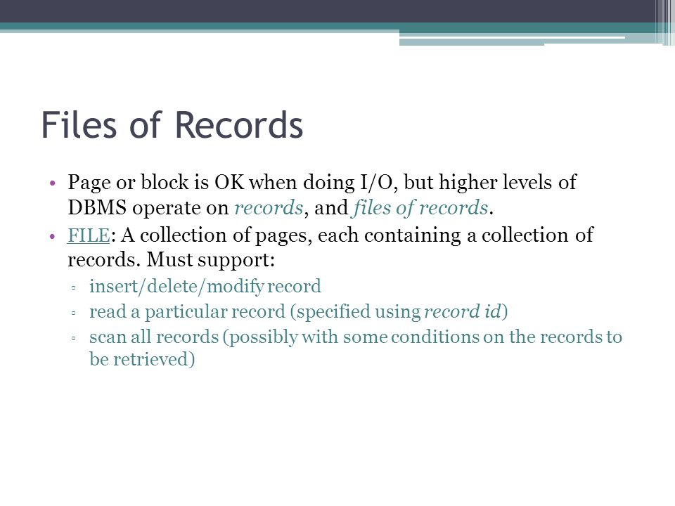 Files of Records Page or block is OK when doing I/O, but higher levels of DBMS operate on records, and files of records.