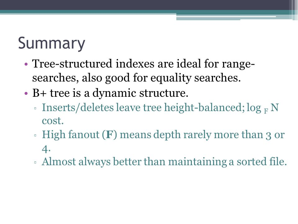 Summary Tree-structured indexes are ideal for range- searches, also good for equality searches. B+ tree is a dynamic structure.