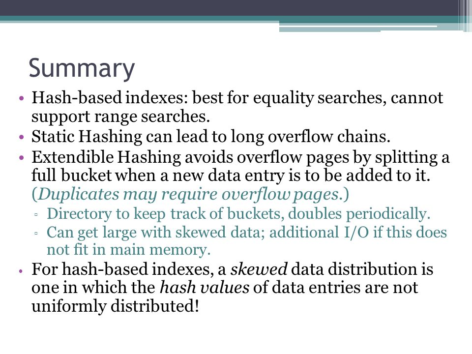 Summary Hash-based indexes: best for equality searches, cannot support range searches. Static Hashing can lead to long overflow chains.