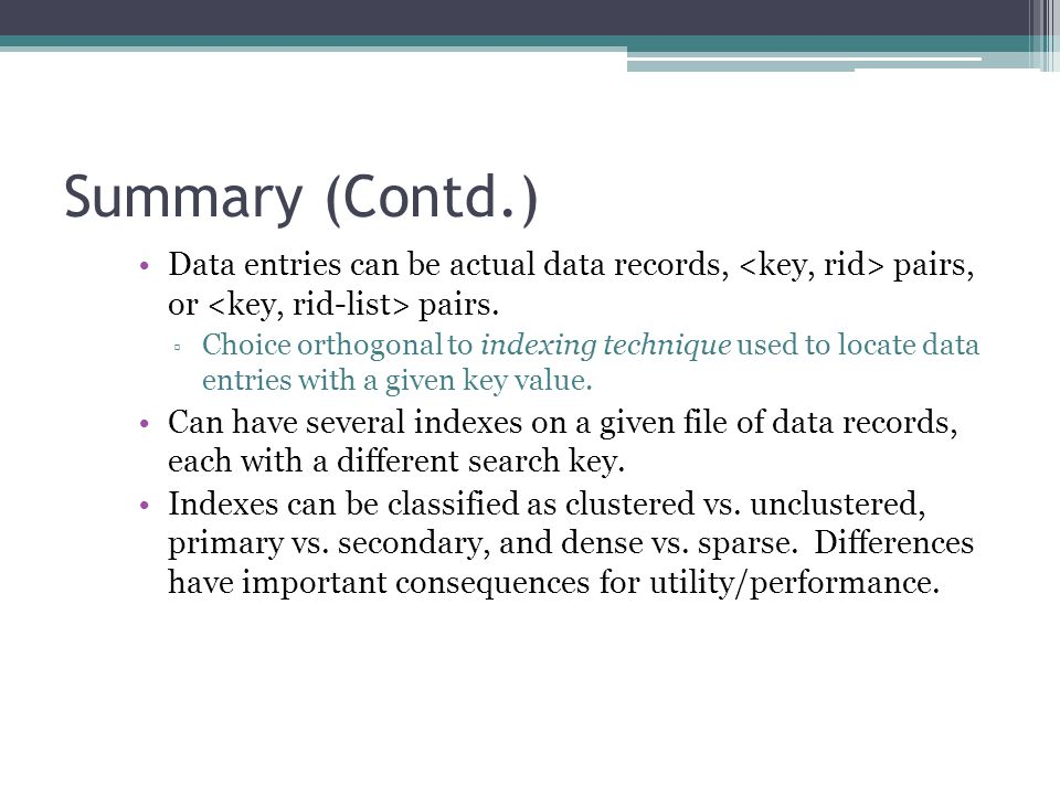 Summary (Contd.) Data entries can be actual data records, <key, rid> pairs, or <key, rid-list> pairs.