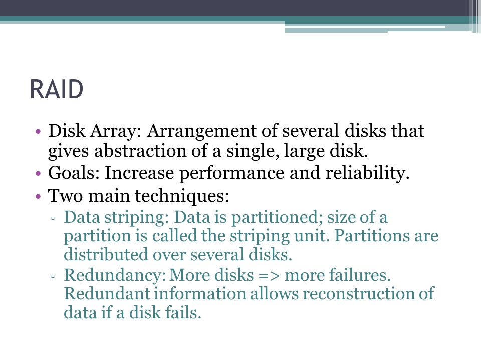 RAID Disk Array: Arrangement of several disks that gives abstraction of a single, large disk. Goals: Increase performance and reliability.