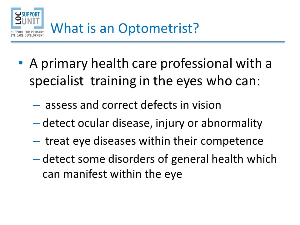 What is an Optometrist A primary health care professional with a specialist training in the eyes who can: