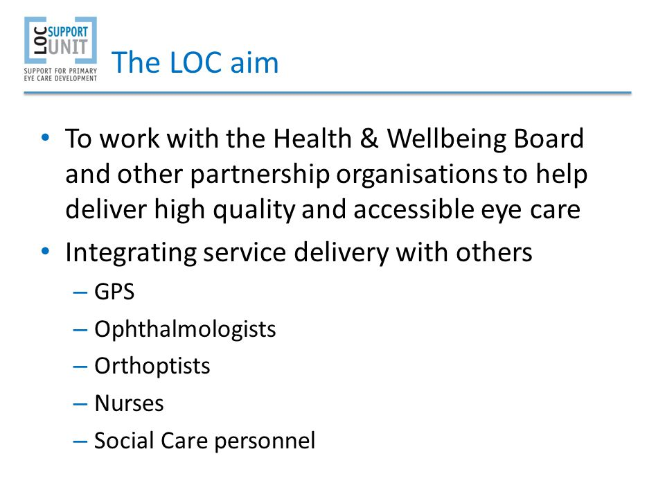 The LOC aim To work with the Health & Wellbeing Board and other partnership organisations to help deliver high quality and accessible eye care.