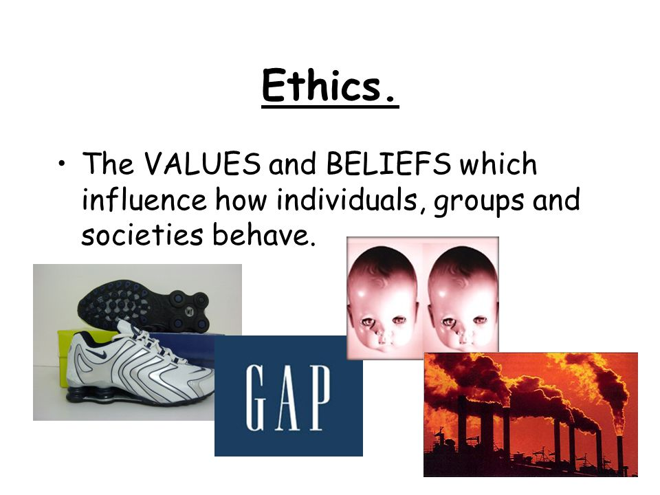 Ethics. The VALUES and BELIEFS which influence how individuals, groups and societies behave.