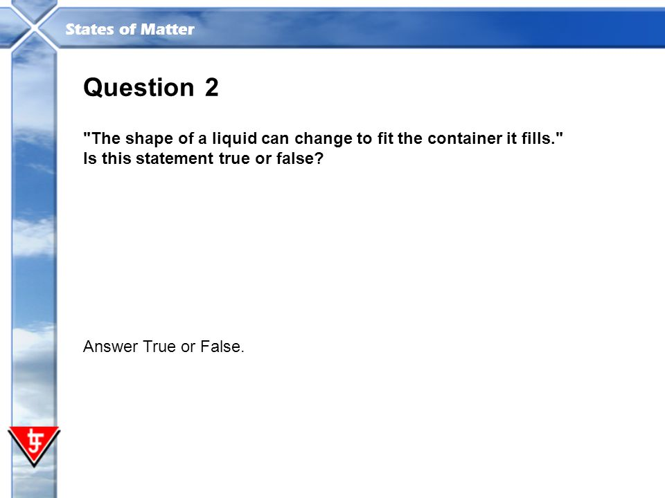 Question 2. The shape of a liquid can change to fit the container it fills. Is this statement true or false