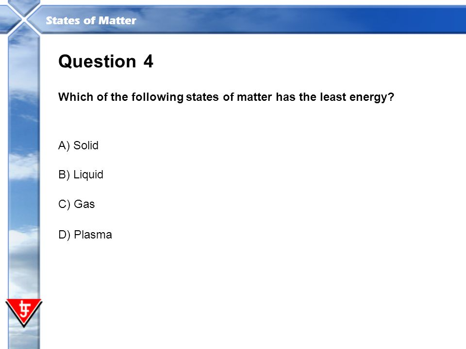 Question 4. Which of the following states of matter has the least energy A) Solid. B) Liquid. C) Gas.
