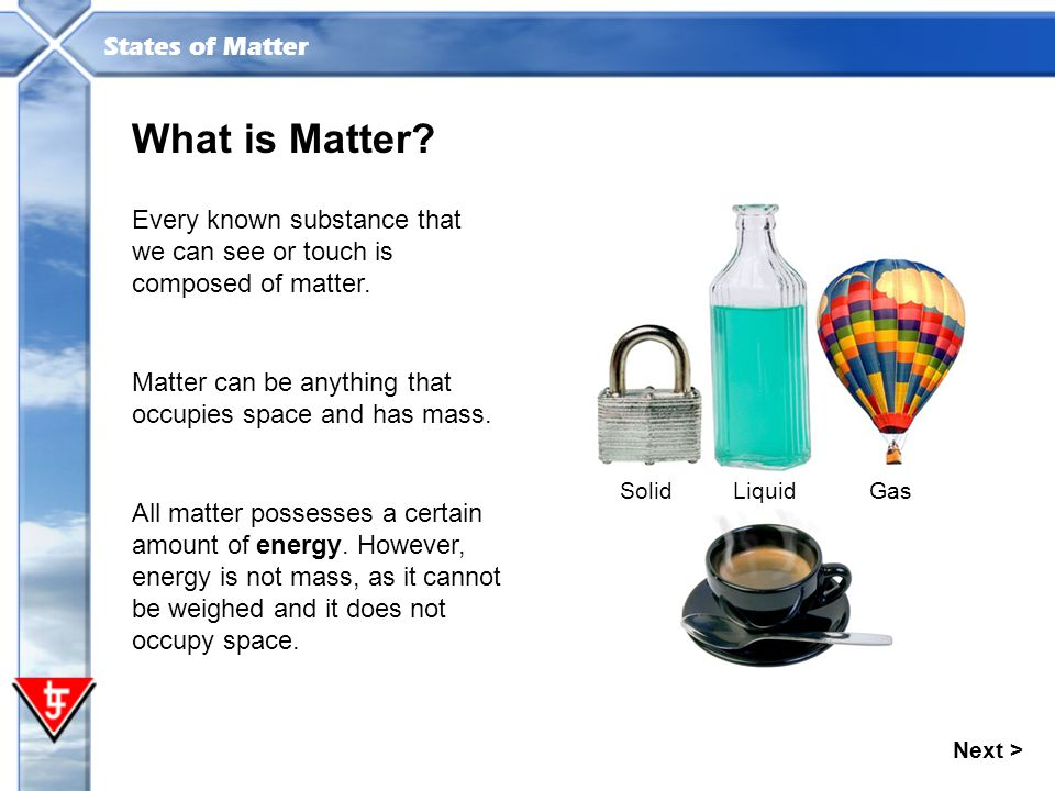 What is Matter Every known substance that we can see or touch is composed of matter. Solid. Liquid.