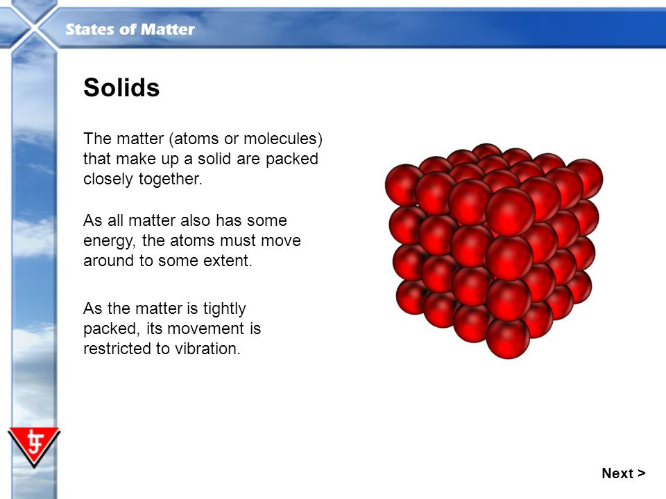 Solids The matter (atoms or molecules) that make up a solid are packed closely together.
