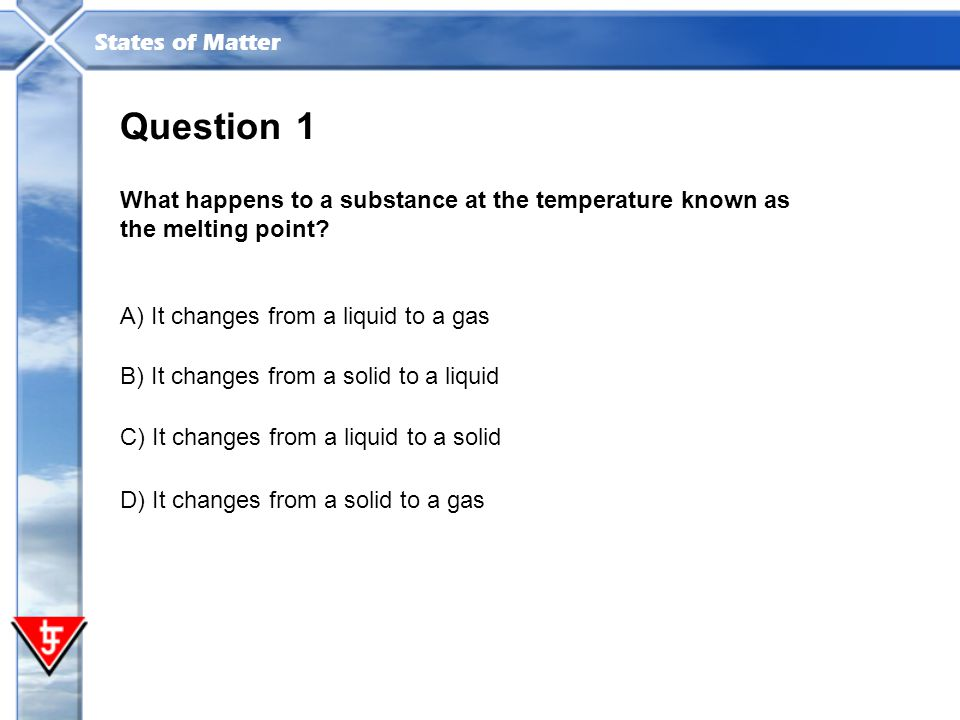 Question 1. What happens to a substance at the temperature known as the melting point A) It changes from a liquid to a gas.