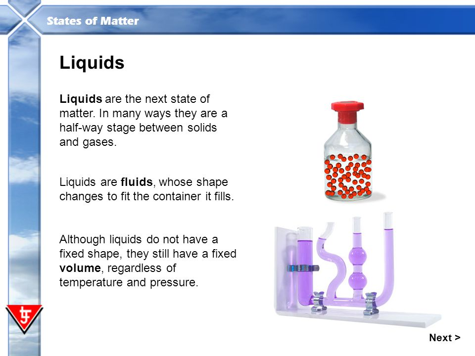 Liquids Liquids are the next state of matter. In many ways they are a half-way stage between solids and gases.