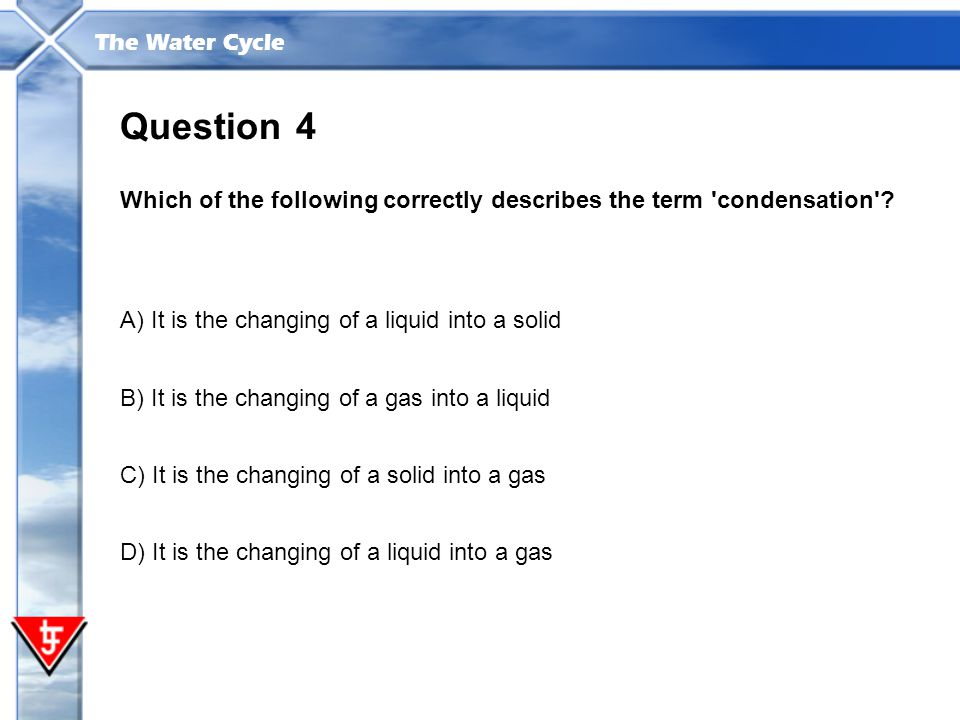 Question 4. Which of the following correctly describes the term condensation A) It is the changing of a liquid into a solid.
