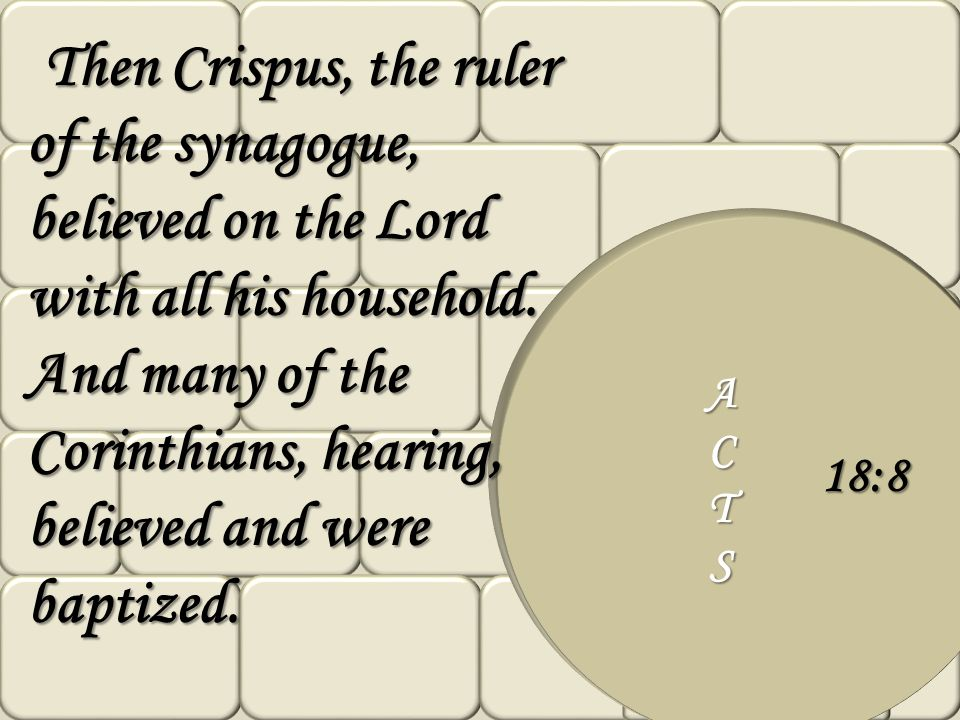 Then Crispus, the ruler of the synagogue, believed on the Lord with all his household. And many of the Corinthians, hearing, believed and were baptized.