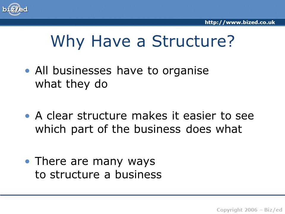 Why Have a Structure All businesses have to organise what they do