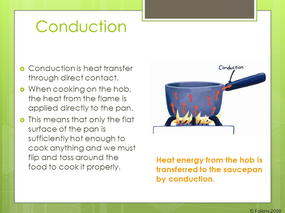 Conduction Conduction is heat transfer through direct contact.