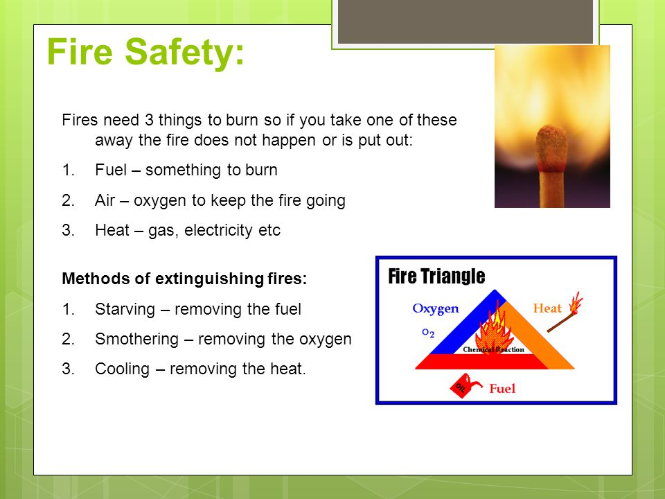 Fire Safety: Fires need 3 things to burn so if you take one of these away the fire does not happen or is put out:
