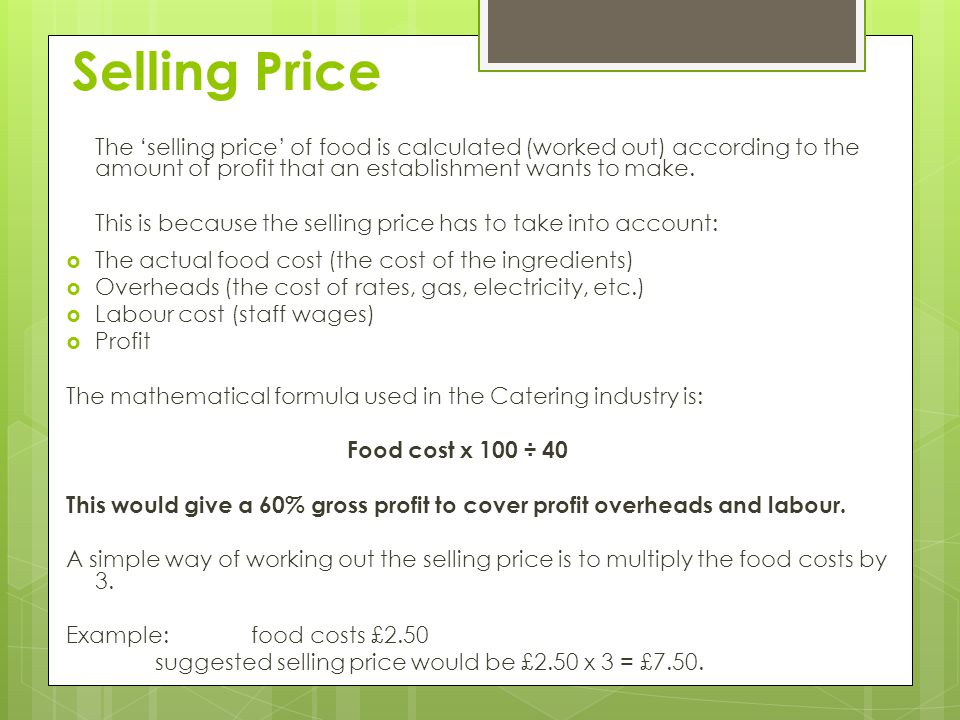 Selling Price The 'selling price' of food is calculated (worked out) according to the amount of profit that an establishment wants to make.