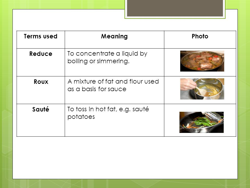 Terms used Meaning. Photo. Reduce. To concentrate a liquid by boiling or simmering. Roux. A mixture of fat and flour used as a basis for sauce.