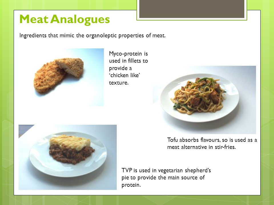 Meat Analogues Ingredients that mimic the organoleptic properties of meat. Myco-protein is used in fillets to provide a 'chicken like' texture.