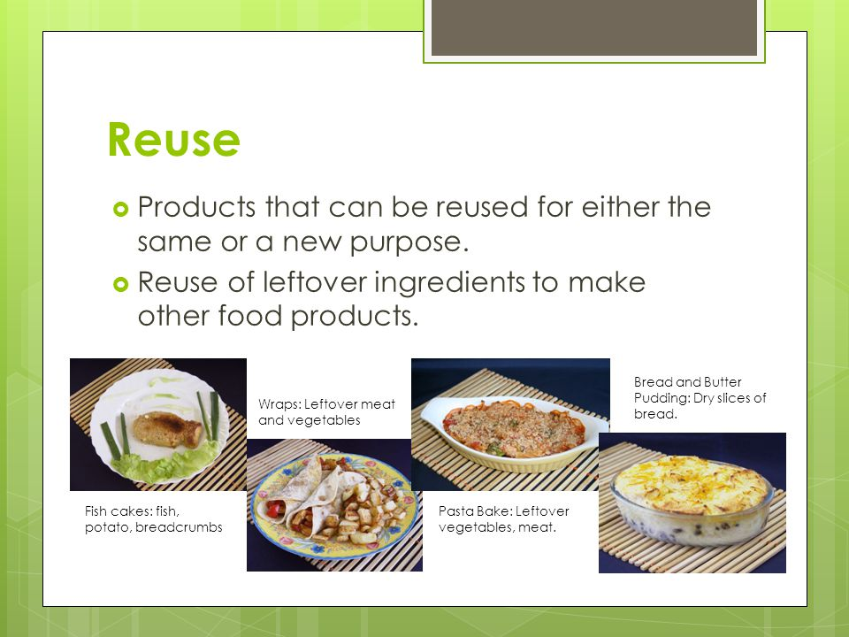Reuse Products that can be reused for either the same or a new purpose. Reuse of leftover ingredients to make other food products.