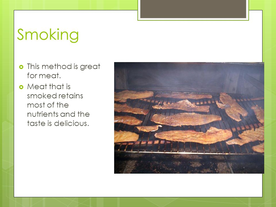 Smoking This method is great for meat.