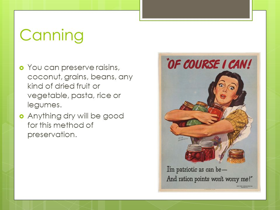 Canning You can preserve raisins, coconut, grains, beans, any kind of dried fruit or vegetable, pasta, rice or legumes.