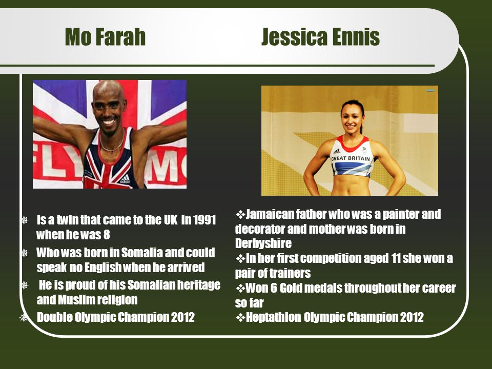 Mo Farah Jessica Ennis Is a twin that came to the UK in 1991 when he was 8. Who was born in Somalia and could speak no English when he arrived.