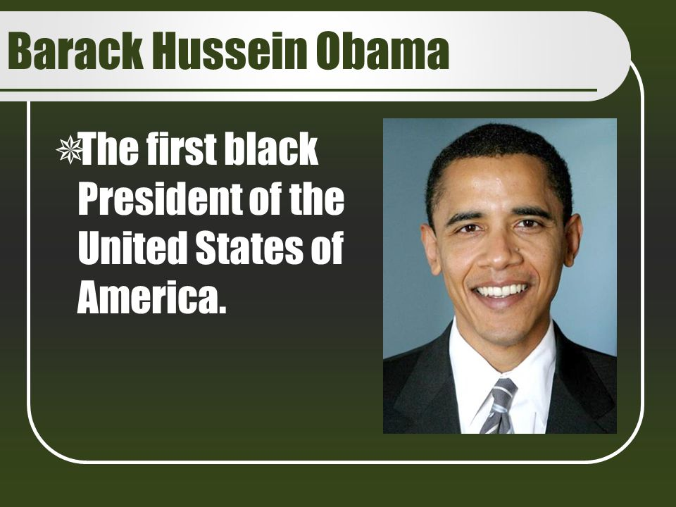 Barack Hussein Obama The first black President of the United States of America.