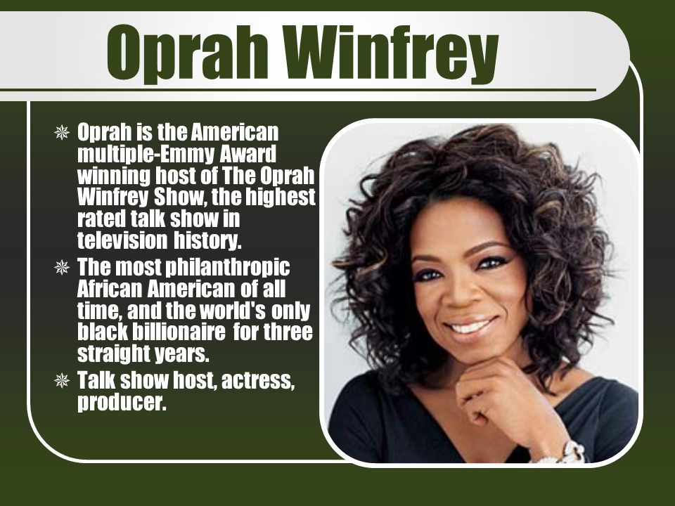 Oprah Winfrey Oprah is the American multiple-Emmy Award winning host of The Oprah Winfrey Show, the highest rated talk show in television history.