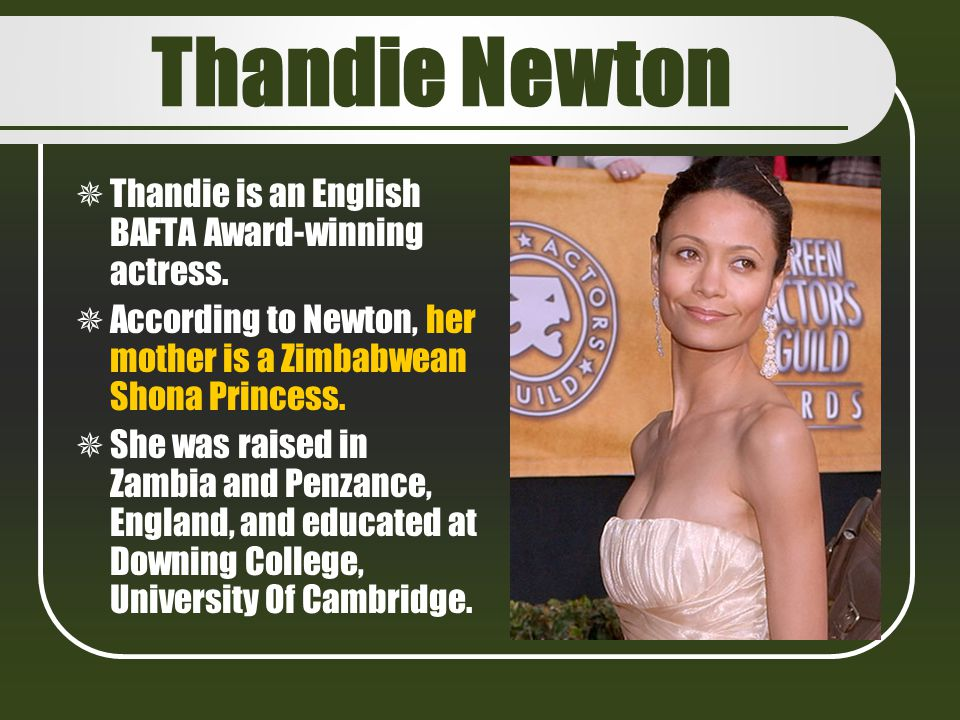 Thandie Newton Thandie is an English BAFTA Award-winning actress.