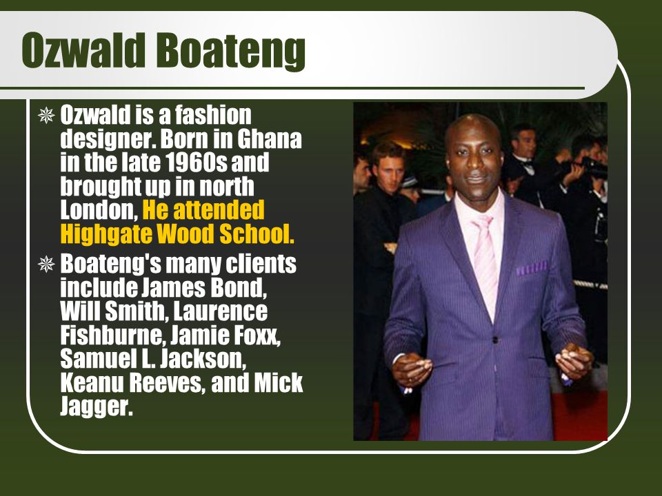 Ozwald Boateng Ozwald is a fashion designer. Born in Ghana in the late 1960s and brought up in north London, He attended Highgate Wood School.