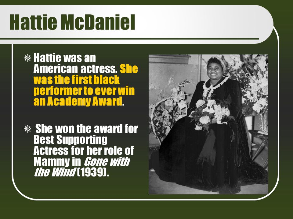 Hattie McDaniel Hattie was an American actress. She was the first black performer to ever win an Academy Award.