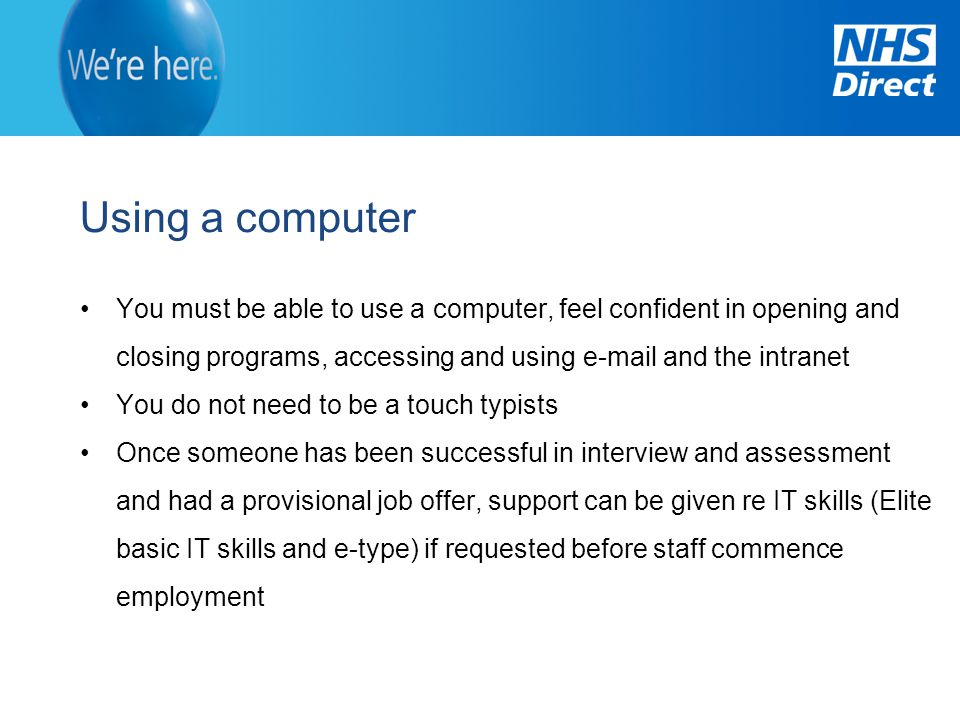 Using a computer You must be able to use a computer, feel confident in opening and closing programs, accessing and using e-mail and the intranet.