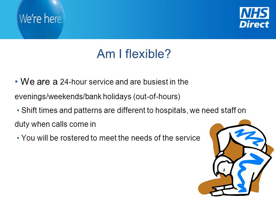Am I flexible We are a 24-hour service and are busiest in the evenings/weekends/bank holidays (out-of-hours)