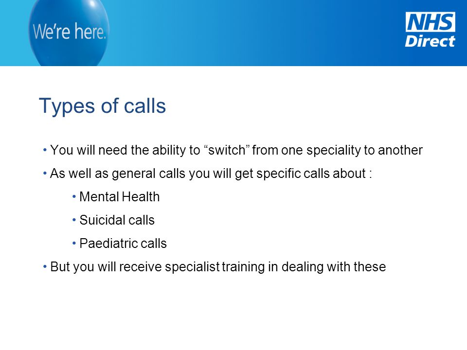 Types of calls You will need the ability to switch from one speciality to another. As well as general calls you will get specific calls about :