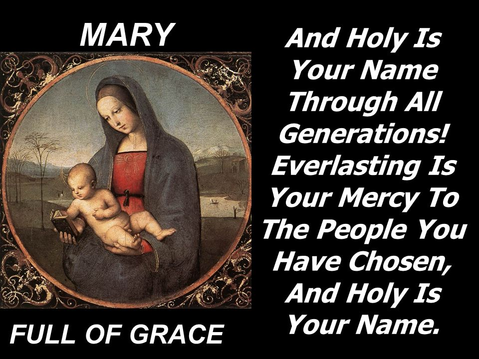 MARY And Holy Is Your Name Through All Generations! Everlasting Is Your Mercy To The People You Have Chosen, And Holy Is Your Name.
