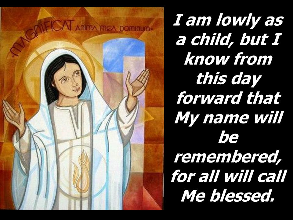 I am lowly as a child, but I know from this day forward that My name will be remembered, for all will call Me blessed.