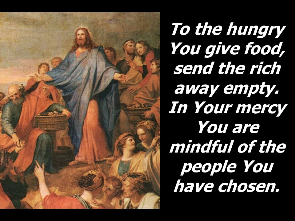 To the hungry You give food, send the rich away empty