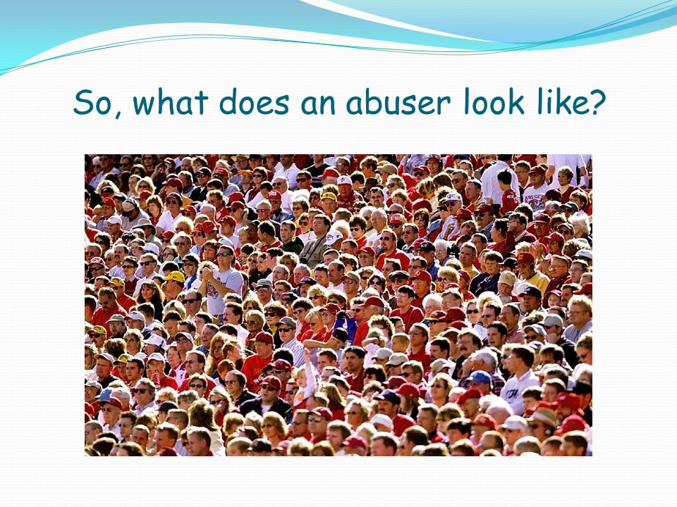 So, what does an abuser look like