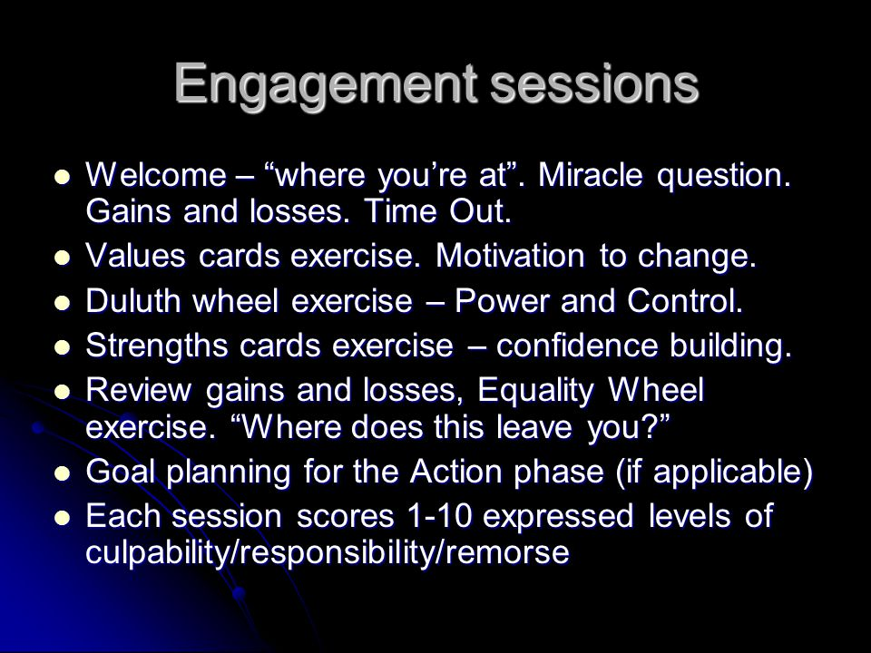 Engagement sessions Welcome – where you're at . Miracle question. Gains and losses. Time Out. Values cards exercise. Motivation to change.