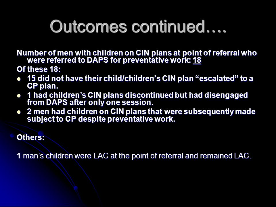 Outcomes continued…. Number of men with children on CIN plans at point of referral who were referred to DAPS for preventative work: 18.