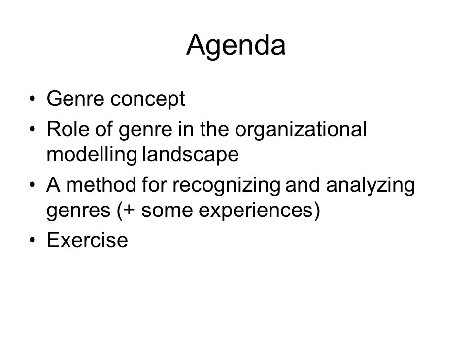 Agenda Genre concept. Role of genre in the organizational modelling landscape. A method for recognizing and analyzing genres (+ some experiences)