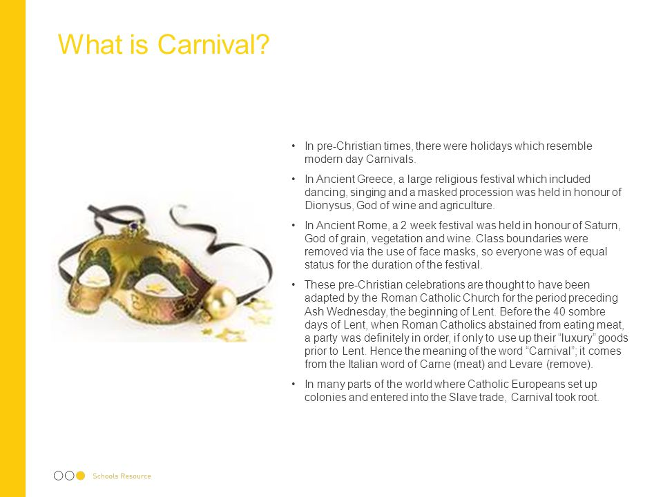 What is Carnival In pre-Christian times, there were holidays which resemble modern day Carnivals.