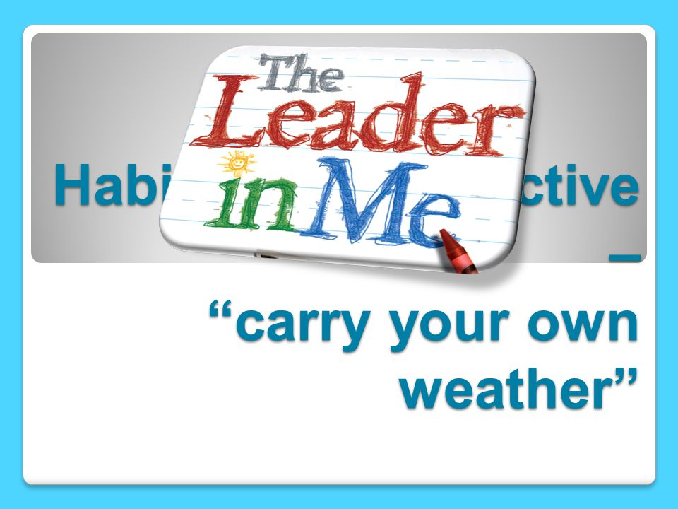 Habit 1 – Be proactive – carry your own weather