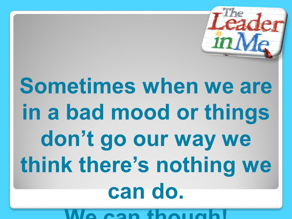 Sometimes when we are in a bad mood or things don't go our way we think there's nothing we can do.