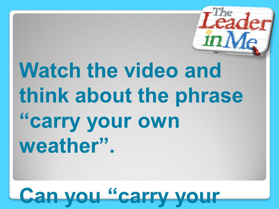 Watch the video and think about the phrase carry your own weather .